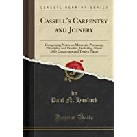 Cassell's Carpentry and Joinery: Comprising Notes on Materials, Processes, Principles, and Practice, Including About 1800 Engravings and Twelve Plates (Classic Reprint)