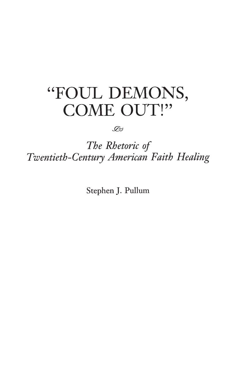 Foul Demons, Come Out!: The Rhetoric of Twentieth-Century American Faith Healing by Praeger