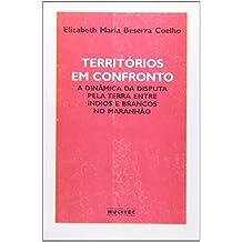Territórios Em Confronto. A Dinâmica Da Disputa Pela Terra Entre Índios E Brancos No Maranhão (Em Portuguese do Brasil)