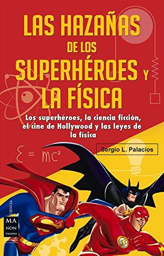 Descargar Libro Hazañas De Los SuperhÉroes Y La FÍsica, Las: Los Superhéroes, La Ciencia Ficción, El Cine De Hollywood Y Las Leyes De La Física Sergio L. Palacios