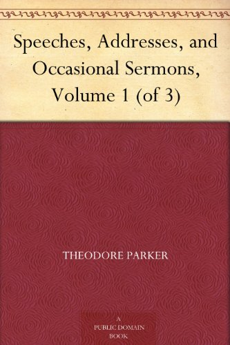 Speeches, Addresses, and Occasional Sermons, Volume 1 (of 3) (Theodore Parker)