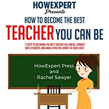 How to Become the Best Teacher You Can Be: 7 Steps to Becoming the Best Teacher You Can Be, Connect with Students, and Make a Positive Impact in Their Lives! Audiobook by  HowExpert Press, Rachel Sawyer Narrated by Joanne Trimble