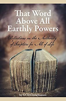 That Word Above All Earthly Powers: Reflections on the Authority of Scripture for All of Life by [Writebol, Jeremy, Pope, Grayson, Dodson, Jonathan K, Breshears, Gerry, Cox, Rachelle, Barnhart, Zach, Garcia, Kevin, Fries, Micah, Vaughn, Chelsea, Woollard, Whitney]