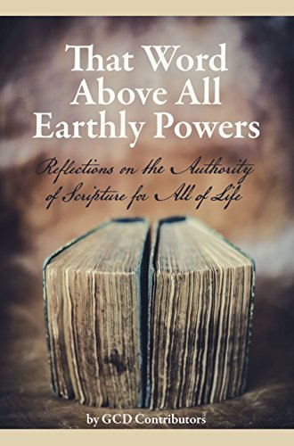 That Word Above All Earthly Powers: Reflections on the Authority of Scripture for All of Life
