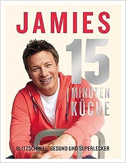 Jamies 15-Minuten-Küche: Blitzschnell, gesund und superlecker ...