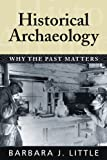 Historical Archaeology: Why the Past Matters, Barbara J. Little, 1598740237