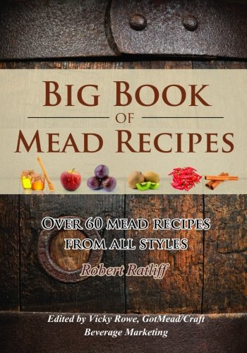 Big Book of Mead Recipes: Over 60 Recipes From Every Mead Style (Let there be Mead!) (Volume 1)