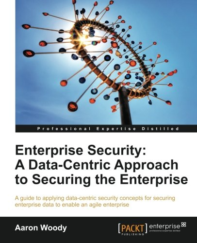 Enterprise Security: A Data-Centric Approach to Securing the Enterprise by Aaron Woody, Publisher : Packt Publishing
