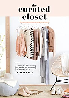The Curated Closet: A Simple System for Discovering Your Personal Style and Building Your Dream Wardrobe by [Rees, Anuschka]