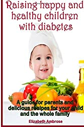 Raising happy and healthy  children with diabetes: A guide for parents and delicious recipes for your child and the whole family