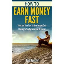 Make Money: How To Earn Money Fast: How To Earn Money and Tried And True Tips To Have Instant Cash Flowing To You By Tomorrow Or Sooner (ways to make money, ... blogging, how to earn money online Book 1)