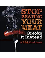 Stop Beating Your Meat - Smoke it Instead: A Meatlover's Cookbook with 50 Delicious and Funny Grill & BBQ Recipes That Will Have Your Guests Begging for More
