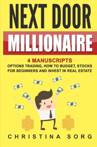 Next Door Millionaire: 4 Manuscripts: Options Trading, How to Budget, Stocks for Beginners and Invest in Real Estate