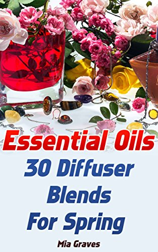Essential Oils: 30 Diffuser Blends For Spring by [Graves, Mia]