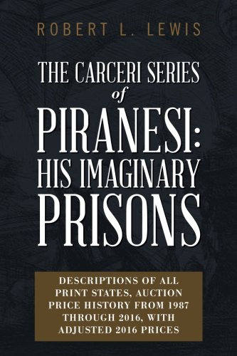 The Carceri Series of Piranesi: His Imaginary Prisons: Descriptions of All Print States, Auction Price History from 1987 through 2016, with Adjusted 2016 Prices