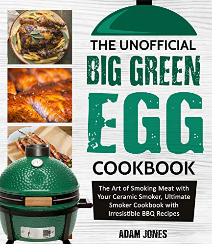 The Unofficial Big Green Egg Cookbook: The Art of Smoking Meat with Your Ceramic Smoker, Ultimate Smoker Cookbook with Irresistible BBQ Recipes by Adam Jones