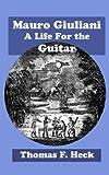 Mauro Giuliani: A Life For the Guitar (GFA Refereed Monographs Book 2)