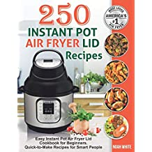 250 Instant Pot Air Fryer Lid Recipes: Easy Instant Pot Air Fryer Lid Cookbook for Beginners. Quick-to-Make Recipes for Smart People.