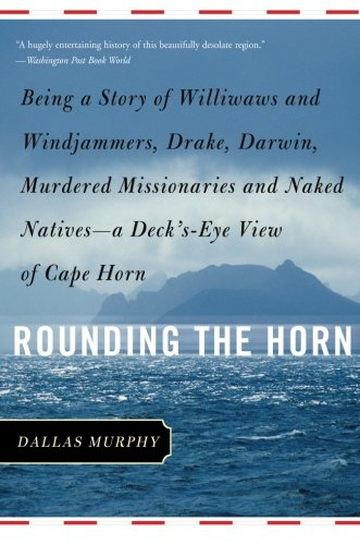 Rounding the Horn: Being the Story of Williwaws and Windjammers, Drake, Darwin, Murdered Missionaries and Naked Natives--a Deck's-eye View of Cape - Guys In Jammers