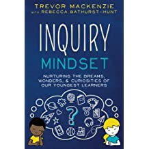 Inquiry Mindset: Nurturing the Dreams, Wonders, and Curiosities of Our Youngest Learners