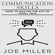 Communication Skills: How to Master the Art of Small Talk Audiobook by Joe Miller Narrated by Lynn Longseth