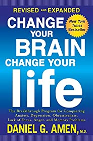 Change Your Brain, Change Your Life (Revised and Expanded): The Breakthrough Program for Conquering Anxiety, D
