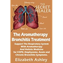 The Aromatherapy Bronchitis Treatment: Support the Respiratory System with Essential Oils and Holistic Medicine for COPD, Emphysema, Acute and Chronic Bronchitis Symptoms