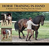 Horse Training In-Hand: A Modern Guide to Working from the Ground: Work on the Longe, Long Lines, Short and Long Reins,