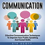 Communication: Effective Communication Techniques to Improve Your Public Speaking and Social Skills | Ste Scott