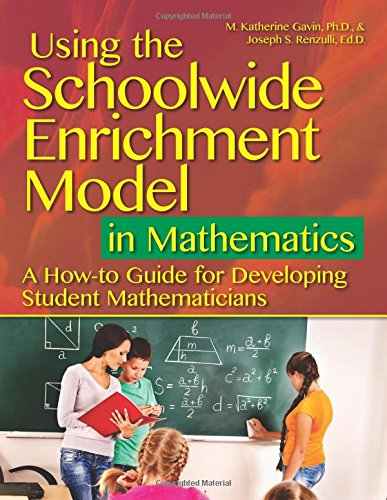 Using the Schoolwide Enrichment Model in Mathematics: A How-To Guide for Developing Student Mathematicians