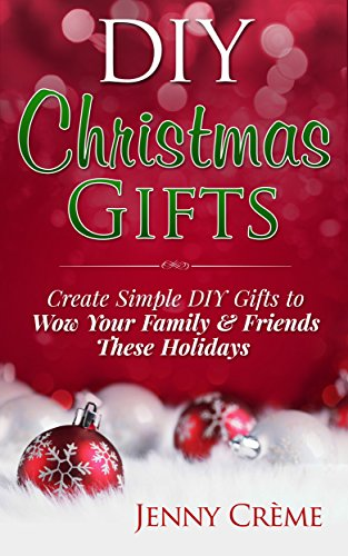 DIY Christmas Gifts: Create Simple DIY Gifts to Wow Your Family & Friends These Holidays (DIY, Hanukkah, Easter, Halloween, Gifts) -