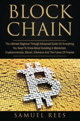 Blockchain: The Ultimate Beginner Through Advanced Guide on Everything You Need to Know About Investing in Blockchain, Cryptocurrencies, Bitcoin, ... Future of Finance (CRYPTOCURRENCY) (Volume 3)