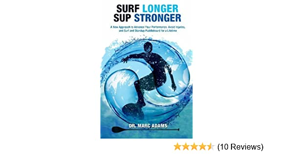 Surf Longer, SUP Stronger: A New Approach to Advance Your Performance, Avoid Injuries, and Surf and Standup Paddleboard for a Lifetime by Dr. Marc Adams ...