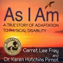 As I Am: A True Story of Adaptation to Physical Disability Audiobook by Garret Lee Frey, Dr. Karen Hutchins Pirnot Narrated by Aaron Landon