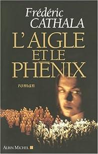 L'Aigle et le Phénix : Ou L'innombrable et invincible armée du dissident Wu par Frédéric Cathala