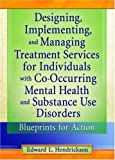 Designing, Implementing, and Managing Treatment Services for Individuals with Co-Occurring Mental Health and Substance Use Disorders, Edward L. Hendrickson, 0789011468