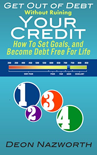 Get Out Of Debt Without Ruining Your Credit: How To Set Goals, and Become Debt Free For Life