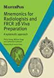 Mnemonics for Radiologists and FRCR 2B Viva Preparation: A Systematic Approach (Master Pass)