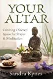 Your Altar: Creating a Sacred Space for Prayer & Meditation