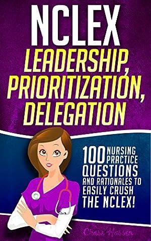 NCLEX Leadership, Prioritization, Delegation: 100 Nursing Practice Questions & Rationales to EASILY CRUSH the NCLEX! (Fundamentals of Nursing Mastery Series Book (Nursing Educator)
