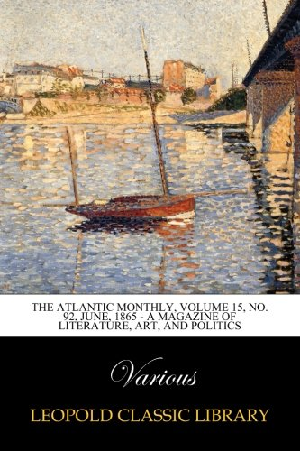 Download The Atlantic Monthly, Volume 15, No. 92, June, 1865 - A Magazine of Literature, Art, and Politics PDF