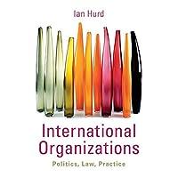 International Organizations: Politics, Law, Practice