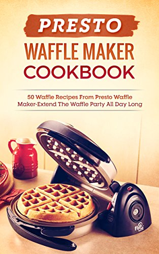 Presto Waffle Maker Cookbook: 50 Waffle Recipes From Presto Waffle Maker-Extend The Waffle Party All Day Long by [Lanning, Renee]