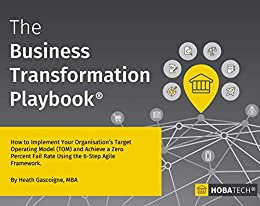 The Business Transformation Playbook: How To Implement your Organisation's Target Operating Model (TOM) and Achieve a Zero Percent Fail Rate Using the 6-Step Agile Framework by [Gascoigne MBA, Heath]