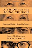 A Vision for the Aging Church, James M. Houston and Michael Parker, 0830839488