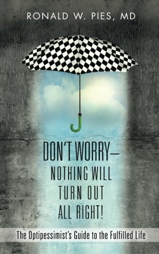 Don't Worry--Nothing Will Turn Out All Right!: The Optipessimist's Guide to the Fulfilled Life