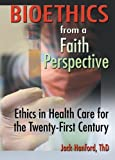 Bioethics from a Faith Perspective, Jack Hanford and Harold G. Koenig, 0789015102