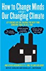 How to Change Minds About Our Changing Climate: Let Science Do the Talking the Next Time Someone Tries to Tell You…The Climate Isn't Changing; Global Warming ... Other Arguments It's Time to End for Good