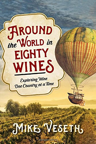 Around the World in Eighty Wines: Exploring Wine One Country at a Time by Mike Veseth