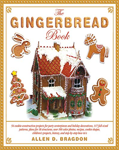 (The Gingerbread Book: 54 Cookie-Construction Projects for Party Centerpieces and Holiday Decorations, 117 Full-Sized Patterns, Plans for 18 ... Projects, History, and Step-by-Step)